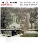 ROSE: BRIAN ROSE THE LOST BORDER. THE LANDSCAPER OF THE IRON CURTAIN