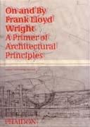 WRIGHT: ON AND BY FRANK LLOYD WRIGHT. A PRIMER ON ARCHITECTURAL PRINCIPLES