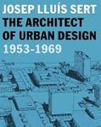 SERT: JOSEP LLUIS SERT. THE ARCHITECT OF URBAN DESIGN 1953-1969