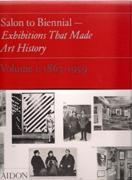 SALON TO BIENNIAL- EXHIBITIONS THAT MADE ART HISTORY. VOLUME I: 1863- 1959
