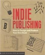 INDIE PUBLISHING. HOW TO DESIGN AND PRODUCE YOR OWN BOOK