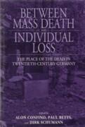 BETWEEN MASS DEATH AND INDIVIDUAL LOSS. THE PLACE OF THE DEAD IN TWENTIETH - CENTURY GERMANY