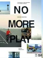 NO MORE PLAY. CONVERSATIONS ON OPEN SPACE AND URBAN SPECULATION IN LOS ANGELES AND BEYOND