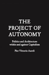 PROJECT OF AUTONOMY, THE. POLITICS AND ARCHITECTURE WITHIN AND AGAINST CAPITALISM.