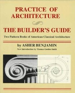 PRACTICE OF ARCHITECTURE. THE BUILDER'S GUIDE. TWO PATTERN BOOKS 0F AMERICAN CLASSICAL. TWO PATTERN BOOKS 0F AMERICAN CLASSICAL