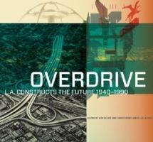 OVERDRIVE. L.A. CONSTRUCTS THE FUTURE 1940-1990