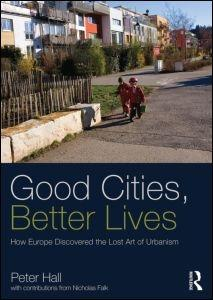 GOOD CITIES, BETTER LIVES. HOW EUROPE DISCOVERED THE LOST ART OF URBANISM.