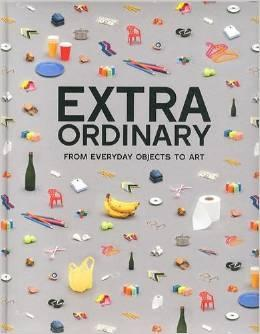 EXTRAORDINARY ORDINARY FROM EVERYDAY OBJECTS TO ART