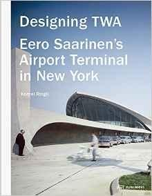 SAARINEN: DESIGNING TWA. EERO SAARINEN'S AIRPORT TERMINAL IN NEW YORK.