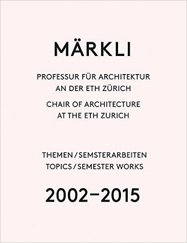 MARKLI: CHAIR OF ARCHITECTURE AT THE ETH ZURICH 2002-2015
