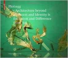 "PLOTEGG. ARCHITECTURE BEYOND INCLUSION AND IDENTITY IS EXCLUSION AND DIFFERENCE FROM ART ""THE WORKS OF MANFRED WOFF-PLOTTEGG"""