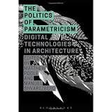 THE POLITICS OF PARAMETRICISM. DIGITAL TECHNOLOGIES IN ARCHITECTURE