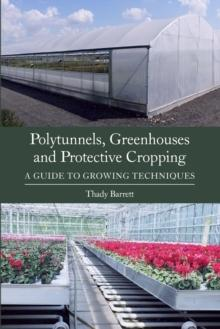 POLYTUNNELS, GREENHOUSES AND PROTECTIVE CROPPING. A GUIDE TO GROWING TECHNIQUES.