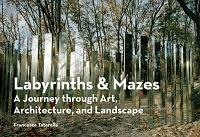 LABYRINTHS & MAZES - A JOURNEY THROUGH ART, ARCHITECTURE, AND LANDSCAPE .