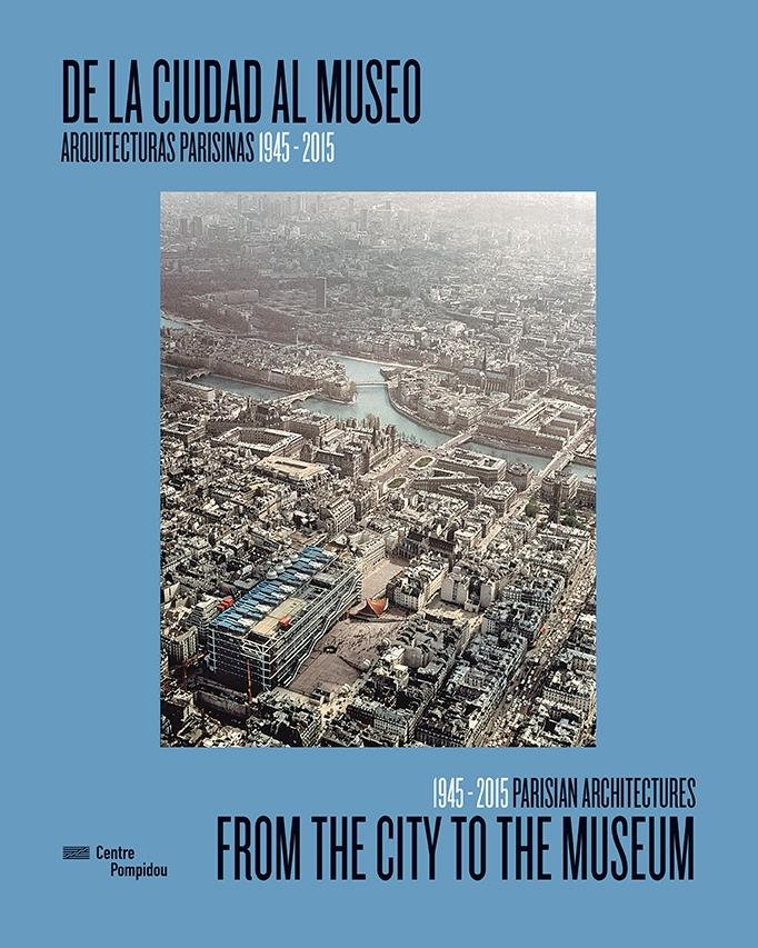 DE LA CIUDAD AL MUSEO/ FROM THE CITY TO THE MUSEUM. ARQUITECTURAS PARISINAS 1945-2015