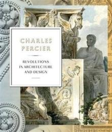PERCIER: CHARLES PERCIER. ARCHITECTURE AND DESIGN IN AN AGE OF REVOLUTIONS.