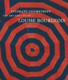 BOURGEOIS: INTIMATE GEOMETRIES. THE ART AND LIFE OF LOUISE BOURGEOIS.