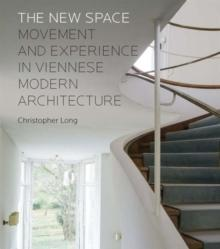 NEW SPACE: MOVEMENT AND EXPERIENCE IN VIENNESE MODERN ARCHITECTURE, THE