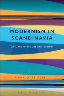 MODERNISM IN SCANDINAVIA : ART, ARCHITECTURE AND DESIGN