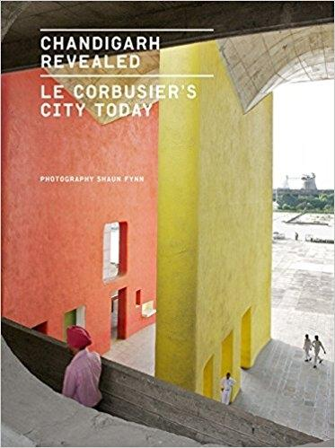 LE CORBUSIER: CHANDIGARH REVEALED. LE CORBUSIER'S CITY TODAY