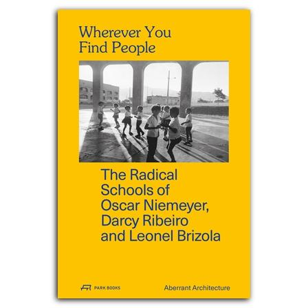 WHEREVER YOU FIND PEOPLE. THE RADICAL SCHOOLS OF OSCAR NIEMEYER, DARCT RIBEIRO AND LEONEL BRIZOLA