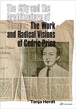 THE CITY AND THE ARCHITECTURE OF CHANGE : THE WORK AND RADICAL VISIONS OF CEDRIC PRICE