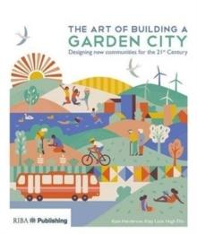 THE ART OF BUILDING A GARDEN CITY : DESIGNING NEW COMMUNITIES FOR THE 21ST CENTURY