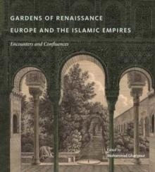 GARDENS OF RENAISSANCE EUROPE AND THE ISLAMIC EMPIRES : ENCOUNTERS AND CONFLUENCES