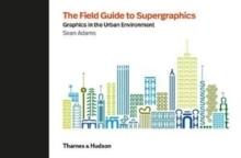 FIELD GUIDE TO SUPERGRAPHICS. GRAPHICS IN THE URBAN ENVIRONMENT