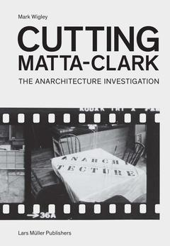 CUTTING MATTA-CLARK. THE ANARCHITECTURE INVESTIGATION