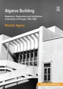 ALGARVE BUILDING : MODERNISM, REGIONALISM AND ARCHITECTURE IN THE SOUTH OF PORTUGAL, 1925-1965