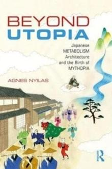 BEYOND UTOPIA : JAPANESE METABOLISM ARCHITECTURE AND THE BIRTH OF MYTHOPIA