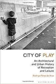 CITY OF PLAY. AN ARCHITECTURAL AND URBAN HISTORY OF RECREATION AND LEISURE
