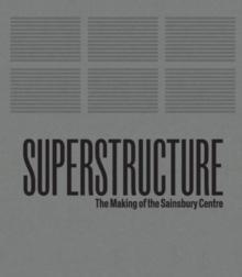 SUPERSTRUCTURE : THE MAKING OF THE SAINSBURY CENTRE FOR VISUAL ARTS