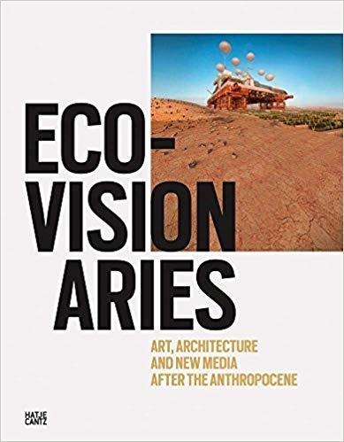 ECO-VISIONARIES. ART, ARCHITECTURE, AND NEW MEDIA AFTER THE ANTHROPOCENE