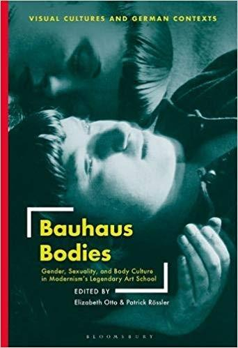 BAUHAUS BODIES: GENDER, SEXUALITY, AND BODY CULTURE IN MODERNISM S LEGENDARY ART