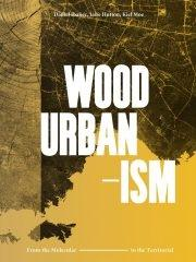 "WOOD URBANISM ""FROM THE MOLECULAR TO THE TERRITORIAL"""