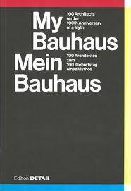 "MY BAUHAUS - MEIN BAUHAUS ""100 ARCHITECTS ON THE 100 TH ANNIVERSARY OF A MITH / 100 ARCHITEKTEN ZUM 100. GEBURTSTAG EINES MYTHOS"""