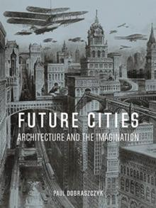 FUTURE CITIES : ARCHITECTURE AND THE IMAGINATION