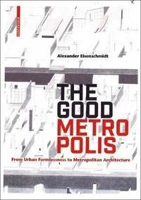 "THE GOOD METROPOLIS ""FROM URBAN FORMLESSNES TO METROPOLITAN ARCHITECTURE"""