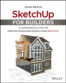 SKETCHUP FOR BUILDERS: : A COMPREHENSIVE GUIDE FOR CREATING 3D BUILDING MODELS USING SKETCHUP
