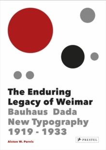 THE ENDURING LEGACY OF WEIMAR. BAUHAUS, DADA, NEW TYPOGRAPHY 1919-1933