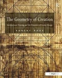 THE GEOMETRY OF CREATION : ARCHITECTURAL DRAWING AND THE DYNAMICS OF GOTHIC DESIGN