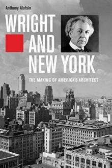 WRIGHT AND NEW YORK. THE MAKING OF AMERICA'S ARCHITECT