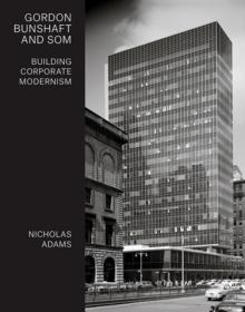 GORDON BUNSHAFT AND SOM : BUILDING CORPORATE MODERNISM