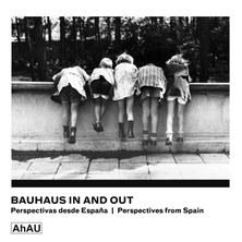 "BAUHAUS IN AND OUT ""PERSPECTIVAS DESDE ESPAÑA / PRESPECTIVES FROM SPAIN"""