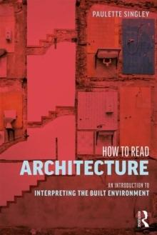 HOW TO READ ARCHITECTURE : AN INTRODUCTION TO INTERPRETING THE BUILT ENVIRONMENT.