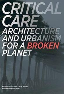 CRITICAL CARE. ARCHITECTURE AND URBANISM FOR A BROKEN PLANET