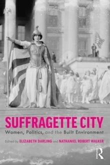 SUFFRAGETTE CITY : WOMEN, POLITICS, AND THE BUILT ENVIRONMENT