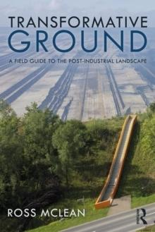 TRANSFORMATIVE GROUND : A FIELD GUIDE TO THE POST-INDUSTRIAL LANDSCAPE.